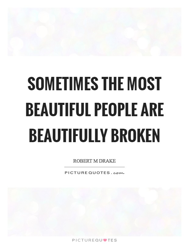 Sometimes the most beautiful people are beautifully broken Picture Quote #1