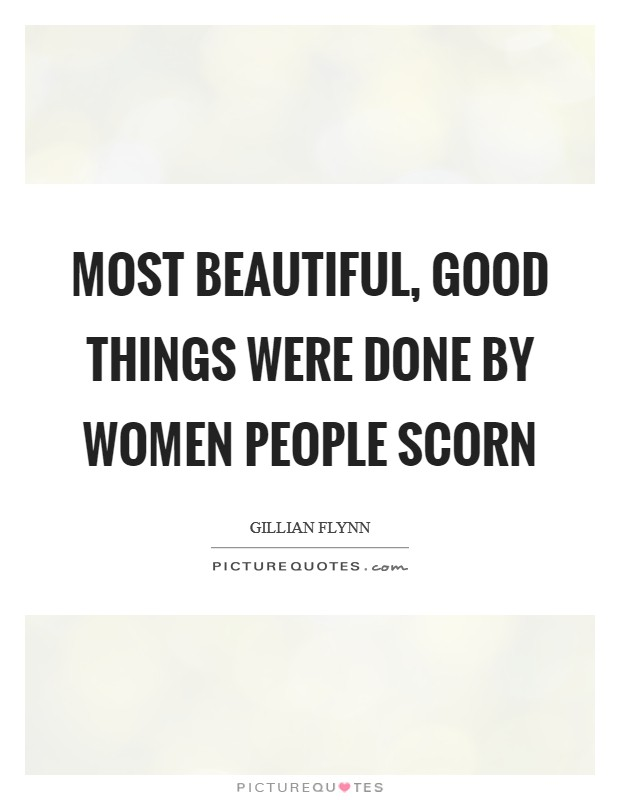 Most beautiful, good things were done by women people scorn Picture Quote #1