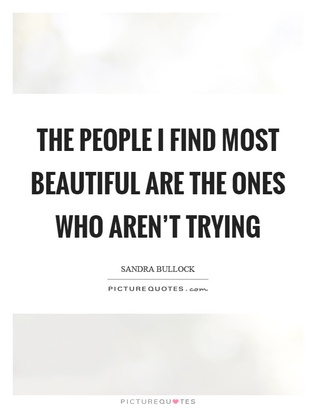 The people I find most beautiful are the ones who aren't trying Picture Quote #1