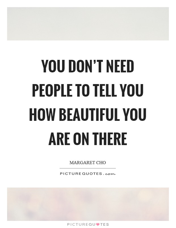 You don't need people to tell you how beautiful you are on there Picture Quote #1