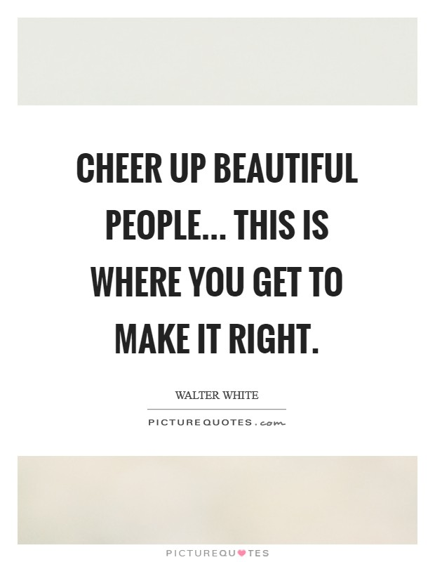 Cheer up beautiful people... this is where you get to make it right Picture Quote #1