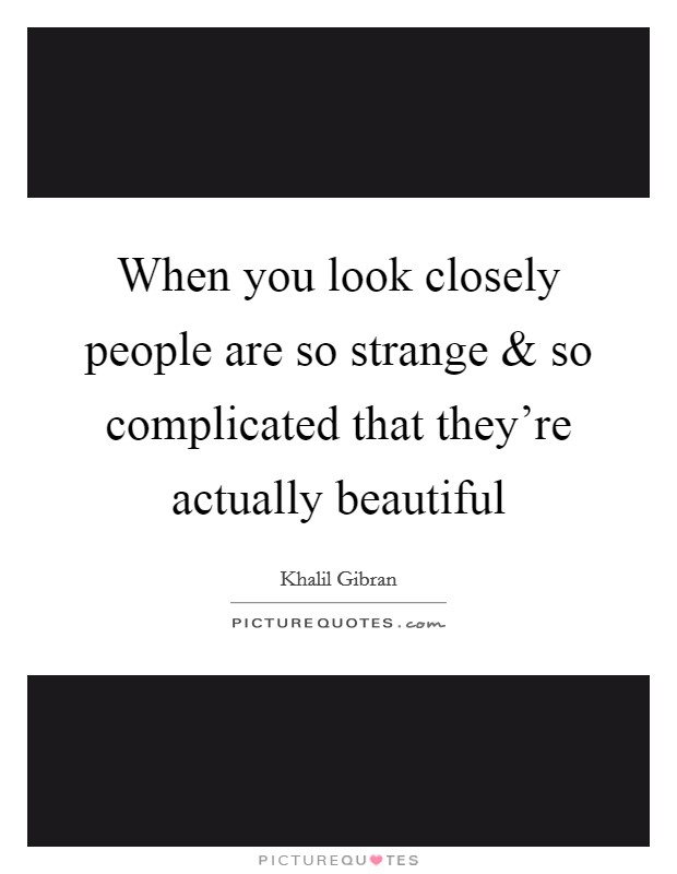 When you look closely people are so strange and so complicated that they're actually beautiful Picture Quote #1