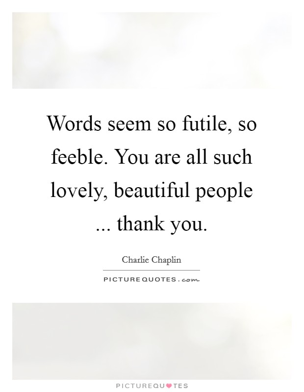 Words seem so futile, so feeble. You are all such lovely, beautiful people ... thank you Picture Quote #1