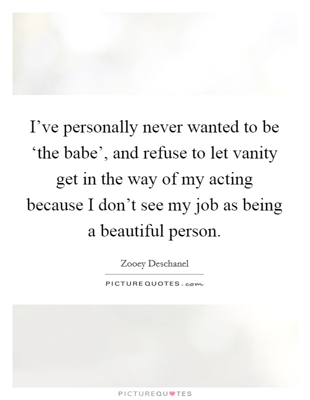 I've personally never wanted to be 'the babe', and refuse to let vanity get in the way of my acting because I don't see my job as being a beautiful person Picture Quote #1