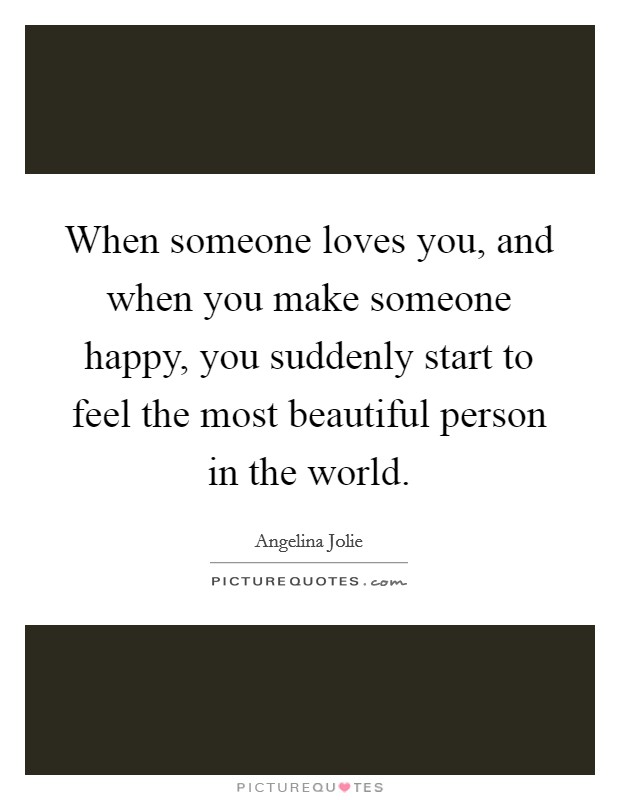 When someone loves you, and when you make someone happy, you suddenly start to feel the most beautiful person in the world Picture Quote #1