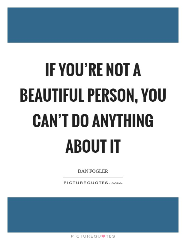 If you're not a beautiful person, you can't do anything about it Picture Quote #1