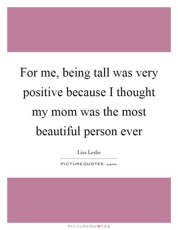 For me, being tall was very positive because I thought my mom was the most beautiful person ever Picture Quote #1