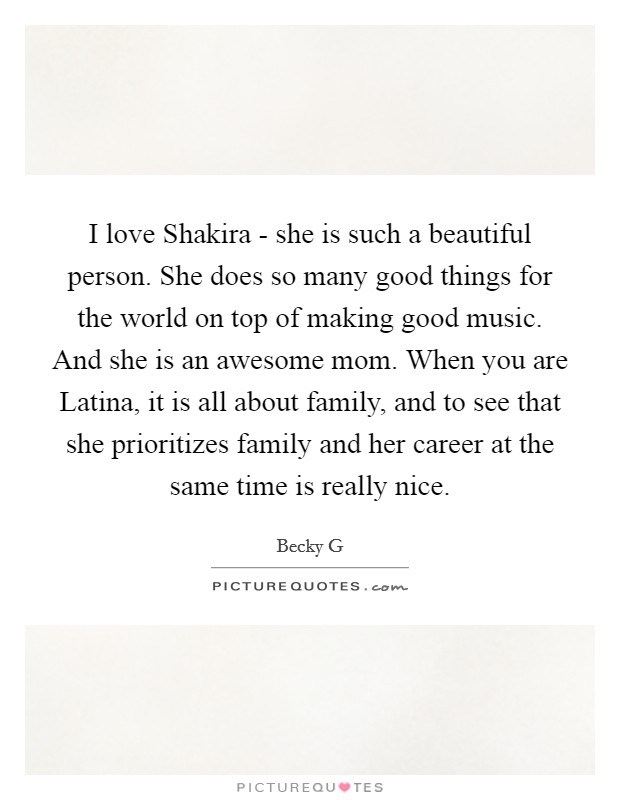 I love Shakira - she is such a beautiful person. She does so many good things for the world on top of making good music. And she is an awesome mom. When you are Latina, it is all about family, and to see that she prioritizes family and her career at the same time is really nice Picture Quote #1