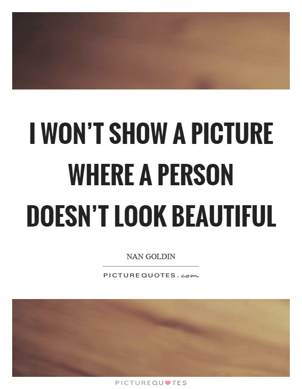I won't show a picture where a person doesn't look beautiful Picture Quote #1