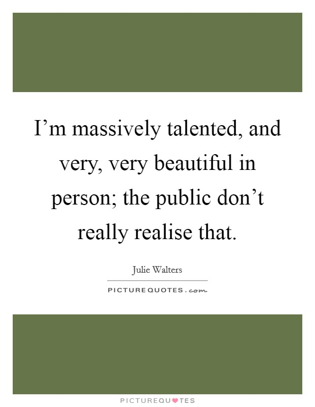I'm massively talented, and very, very beautiful in person; the public don't really realise that Picture Quote #1