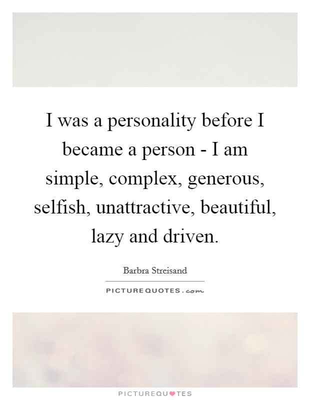I was a personality before I became a person - I am simple, complex, generous, selfish, unattractive, beautiful, lazy and driven Picture Quote #1