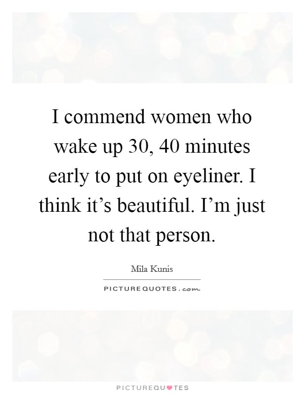 I commend women who wake up 30, 40 minutes early to put on eyeliner. I think it's beautiful. I'm just not that person Picture Quote #1
