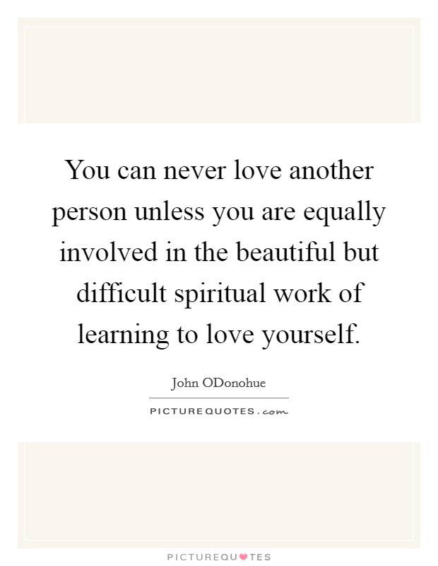 You can never love another person unless you are equally involved in the beautiful but difficult spiritual work of learning to love yourself Picture Quote #1