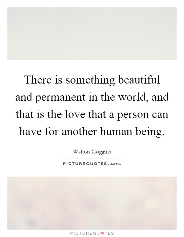 There is something beautiful and permanent in the world, and that is the love that a person can have for another human being Picture Quote #1