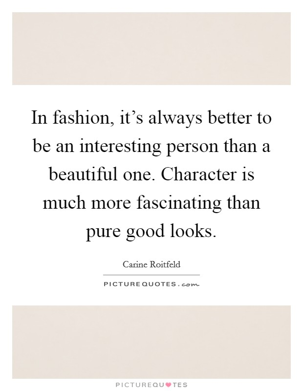 In fashion, it's always better to be an interesting person than a beautiful one. Character is much more fascinating than pure good looks Picture Quote #1