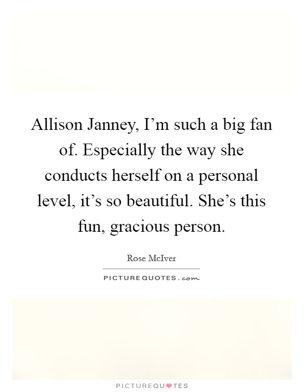 Allison Janney, I'm such a big fan of. Especially the way she conducts herself on a personal level, it's so beautiful. She's this fun, gracious person Picture Quote #1