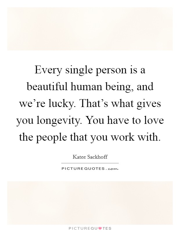 Every single person is a beautiful human being, and we're lucky. That's what gives you longevity. You have to love the people that you work with Picture Quote #1