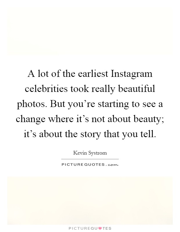 A lot of the earliest Instagram celebrities took really beautiful photos. But you're starting to see a change where it's not about beauty; it's about the story that you tell Picture Quote #1