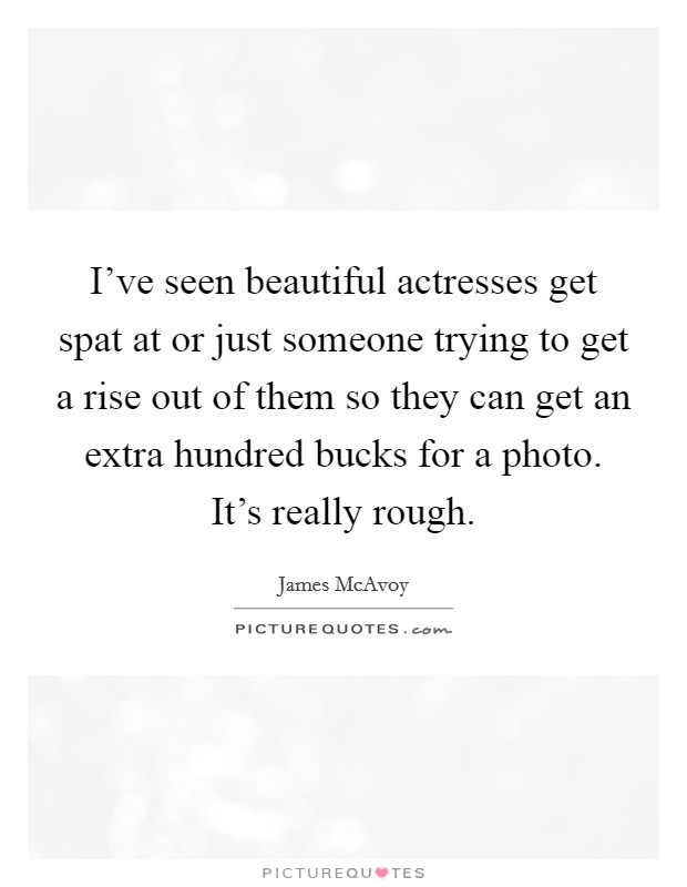 I've seen beautiful actresses get spat at or just someone trying to get a rise out of them so they can get an extra hundred bucks for a photo. It's really rough Picture Quote #1