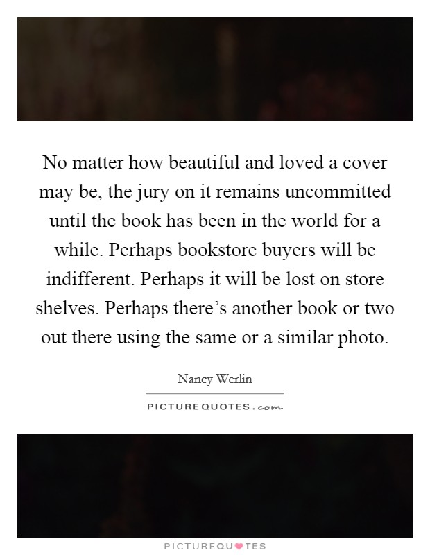 No matter how beautiful and loved a cover may be, the jury on it remains uncommitted until the book has been in the world for a while. Perhaps bookstore buyers will be indifferent. Perhaps it will be lost on store shelves. Perhaps there's another book or two out there using the same or a similar photo Picture Quote #1