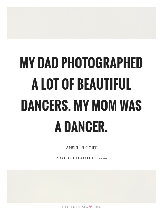 My dad photographed a lot of beautiful dancers. My mom was a dancer Picture Quote #1