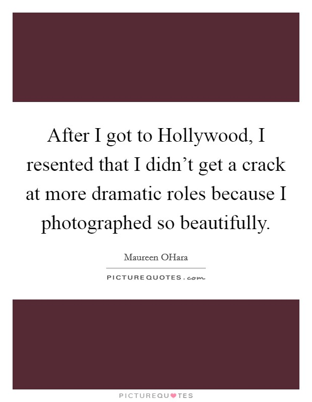 After I got to Hollywood, I resented that I didn't get a crack at more dramatic roles because I photographed so beautifully Picture Quote #1