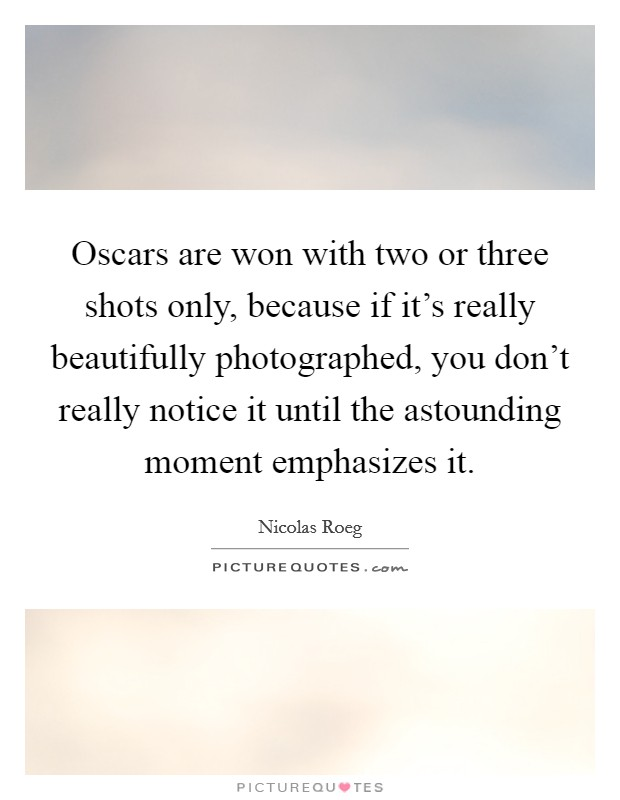 Oscars are won with two or three shots only, because if it's really beautifully photographed, you don't really notice it until the astounding moment emphasizes it Picture Quote #1