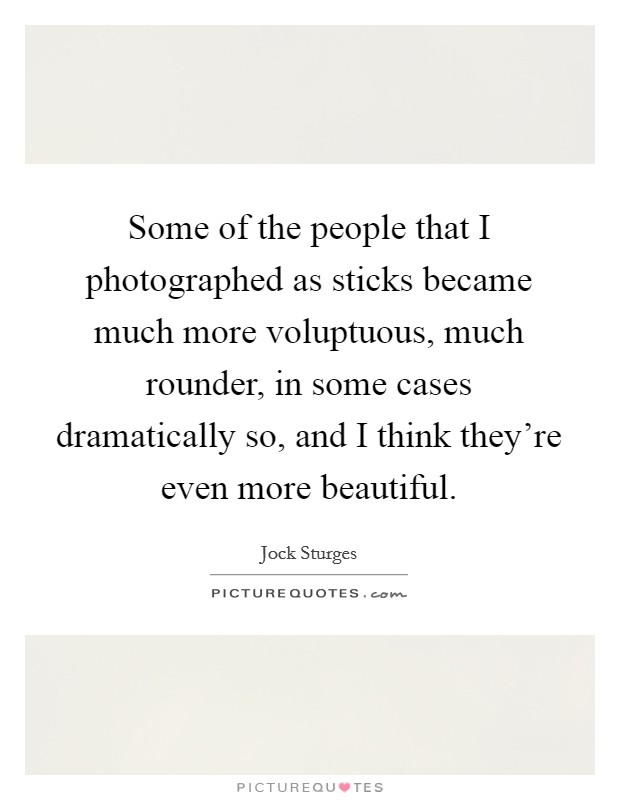 Some of the people that I photographed as sticks became much more voluptuous, much rounder, in some cases dramatically so, and I think they're even more beautiful Picture Quote #1
