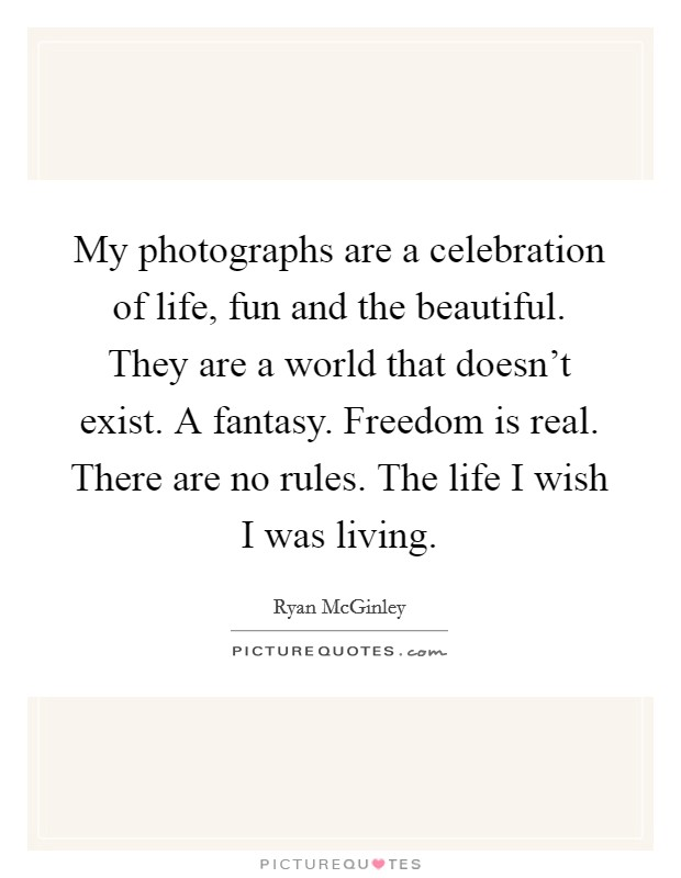 My photographs are a celebration of life, fun and the beautiful. They are a world that doesn't exist. A fantasy. Freedom is real. There are no rules. The life I wish I was living Picture Quote #1