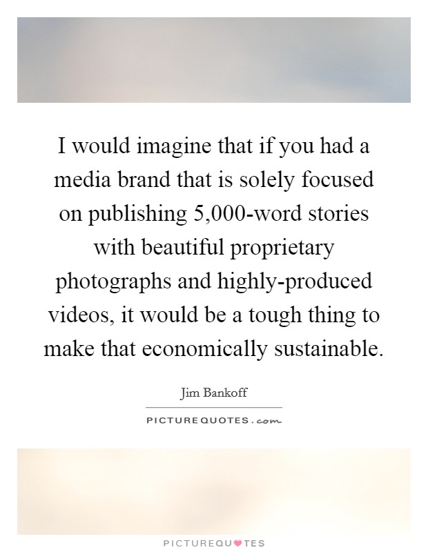I would imagine that if you had a media brand that is solely focused on publishing 5,000-word stories with beautiful proprietary photographs and highly-produced videos, it would be a tough thing to make that economically sustainable Picture Quote #1