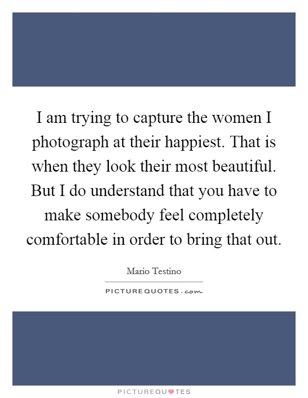 I am trying to capture the women I photograph at their happiest. That is when they look their most beautiful. But I do understand that you have to make somebody feel completely comfortable in order to bring that out Picture Quote #1