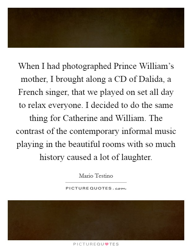 When I had photographed Prince William's mother, I brought along a CD of Dalida, a French singer, that we played on set all day to relax everyone. I decided to do the same thing for Catherine and William. The contrast of the contemporary informal music playing in the beautiful rooms with so much history caused a lot of laughter Picture Quote #1