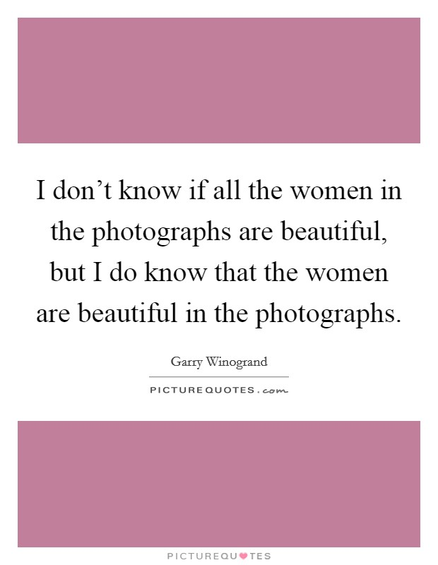 I don't know if all the women in the photographs are beautiful, but I do know that the women are beautiful in the photographs Picture Quote #1