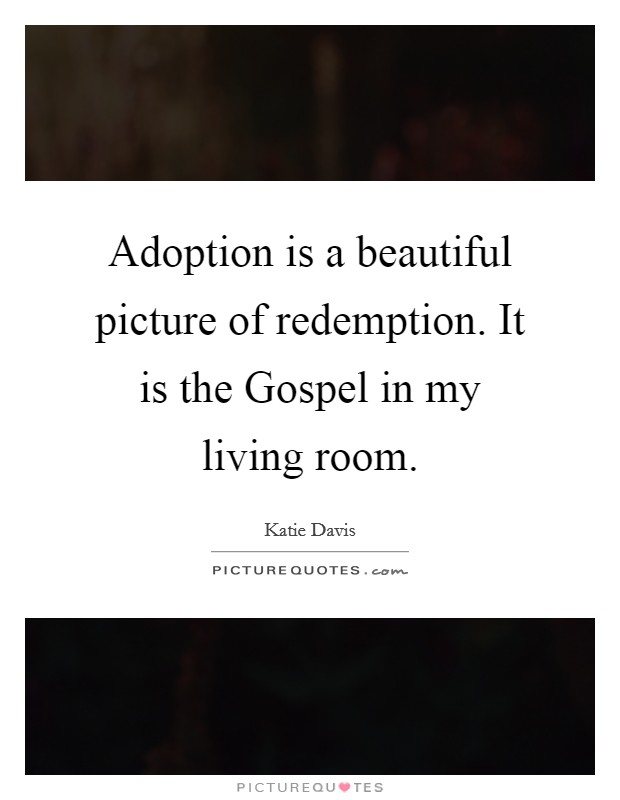 Adoption is a beautiful picture of redemption. It is the Gospel in my living room Picture Quote #1