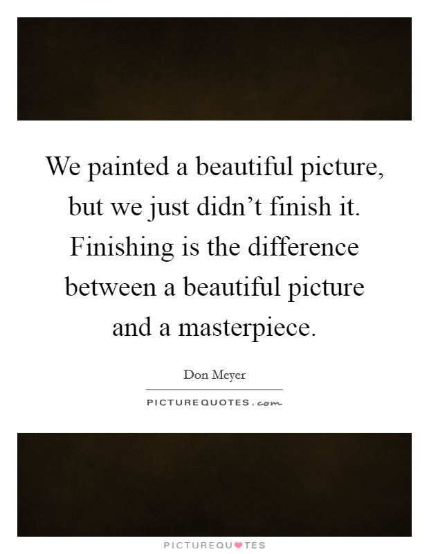 We painted a beautiful picture, but we just didn't finish it. Finishing is the difference between a beautiful picture and a masterpiece Picture Quote #1