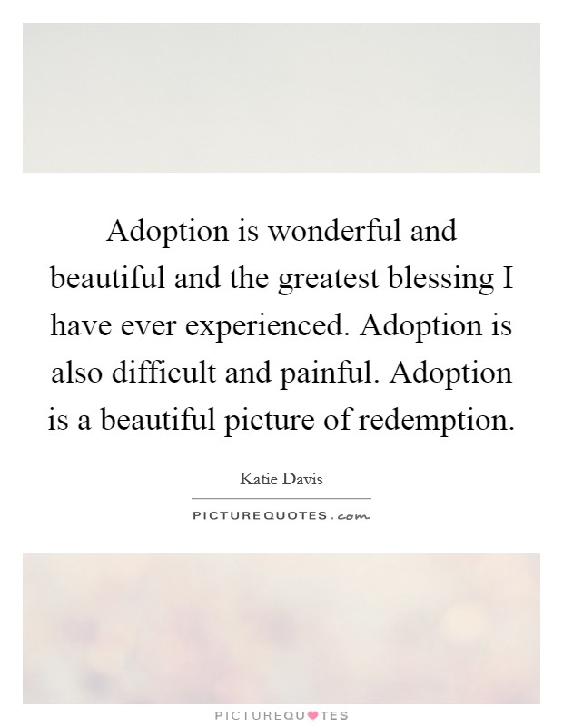 Adoption is wonderful and beautiful and the greatest blessing I have ever experienced. Adoption is also difficult and painful. Adoption is a beautiful picture of redemption Picture Quote #1