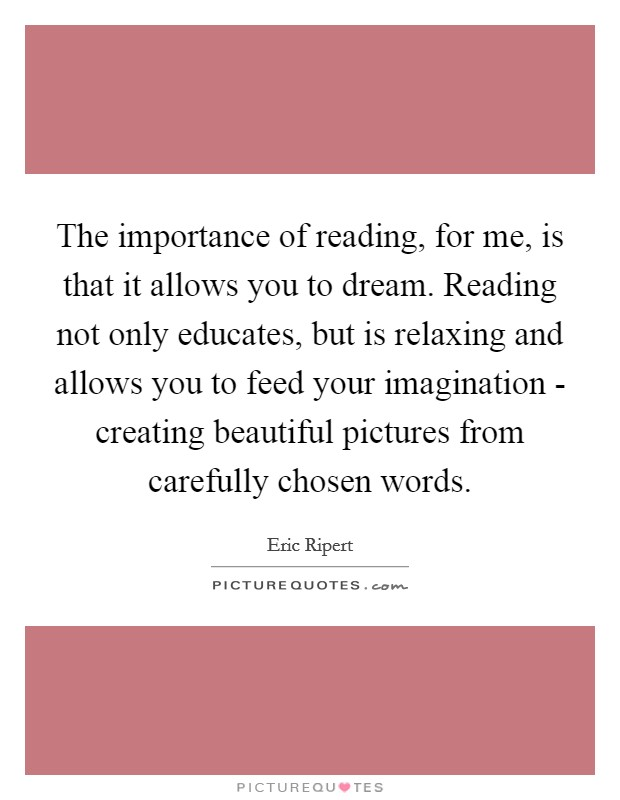 The importance of reading, for me, is that it allows you to dream. Reading not only educates, but is relaxing and allows you to feed your imagination - creating beautiful pictures from carefully chosen words Picture Quote #1