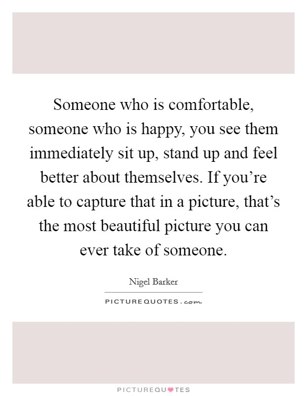 Someone who is comfortable, someone who is happy, you see them immediately sit up, stand up and feel better about themselves. If you're able to capture that in a picture, that's the most beautiful picture you can ever take of someone Picture Quote #1