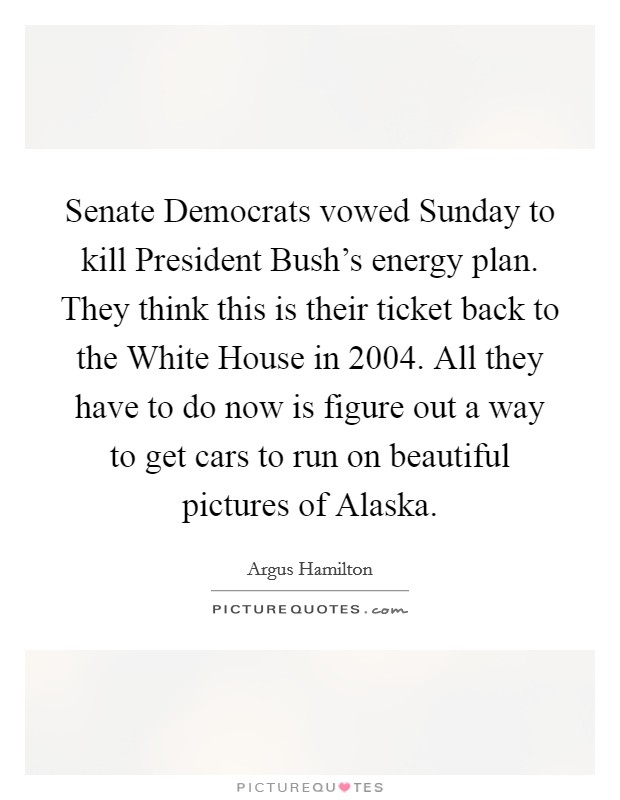 Senate Democrats vowed Sunday to kill President Bush's energy plan. They think this is their ticket back to the White House in 2004. All they have to do now is figure out a way to get cars to run on beautiful pictures of Alaska Picture Quote #1