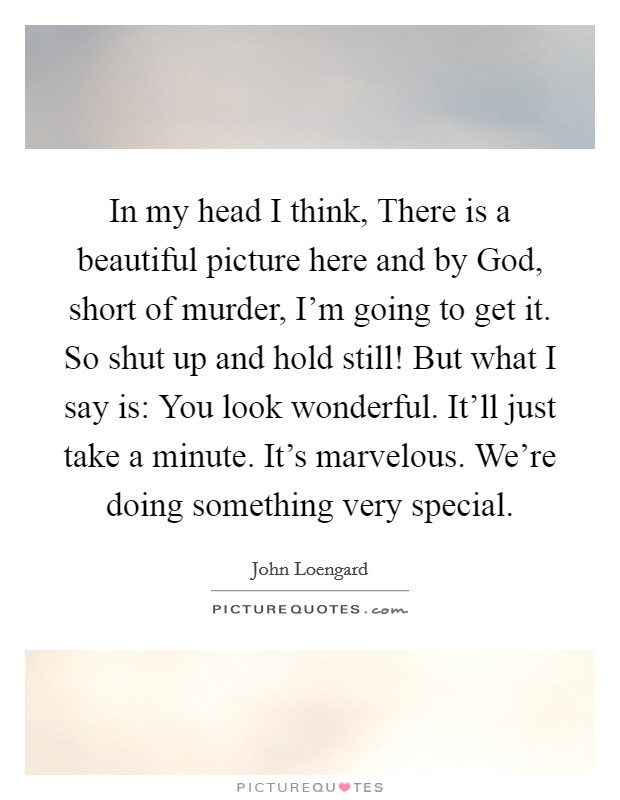 In my head I think, There is a beautiful picture here and by God, short of murder, I'm going to get it. So shut up and hold still! But what I say is: You look wonderful. It'll just take a minute. It's marvelous. We're doing something very special Picture Quote #1