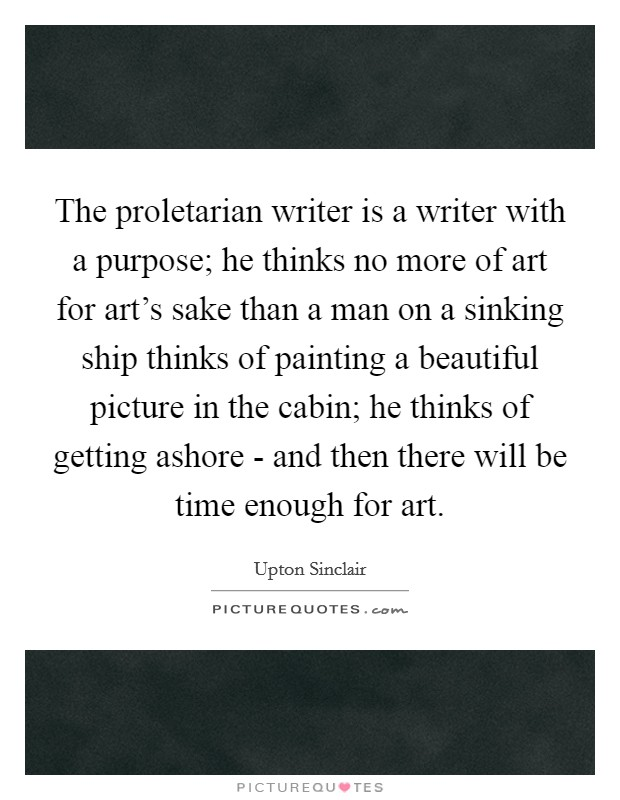The proletarian writer is a writer with a purpose; he thinks no more of art for art's sake than a man on a sinking ship thinks of painting a beautiful picture in the cabin; he thinks of getting ashore - and then there will be time enough for art Picture Quote #1