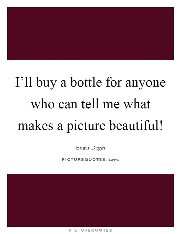 I'll buy a bottle for anyone who can tell me what makes a picture beautiful! Picture Quote #1
