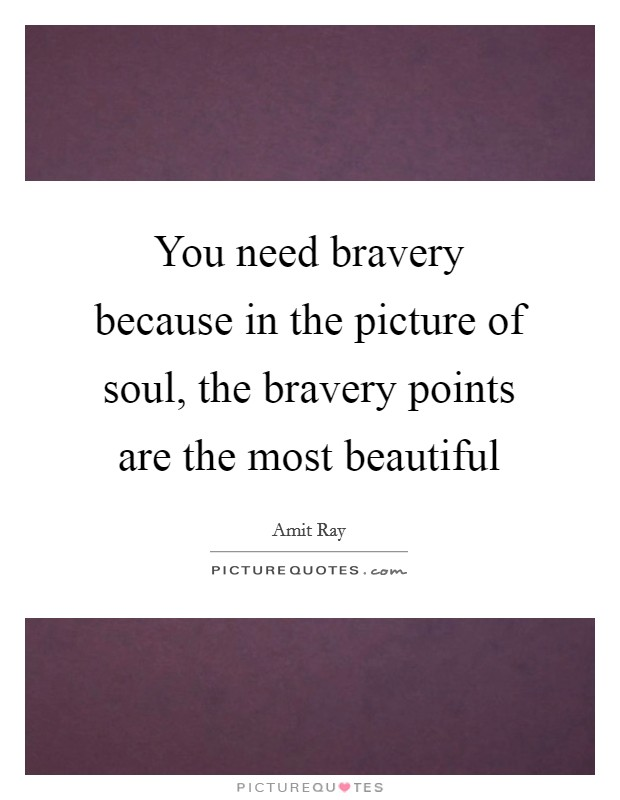 You need bravery because in the picture of soul, the bravery points are the most beautiful Picture Quote #1