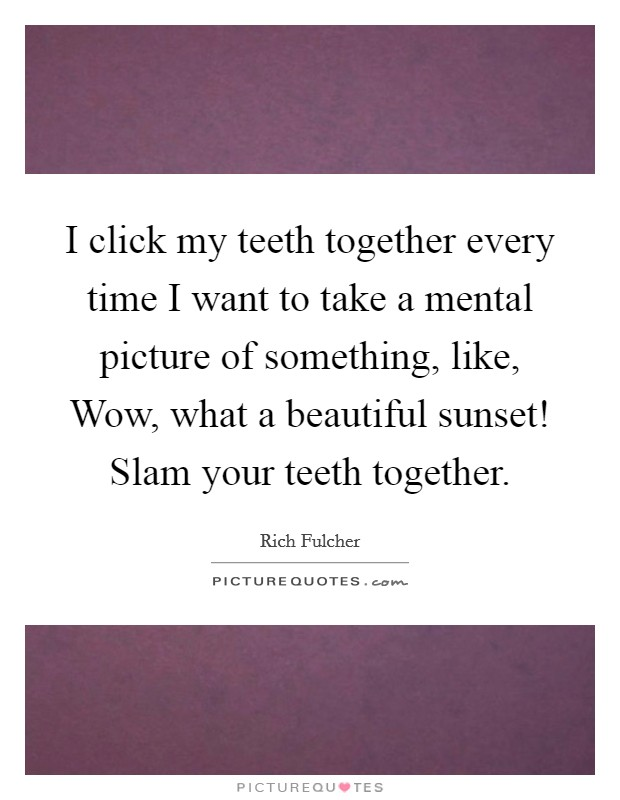 I click my teeth together every time I want to take a mental picture of something, like, Wow, what a beautiful sunset! Slam your teeth together Picture Quote #1