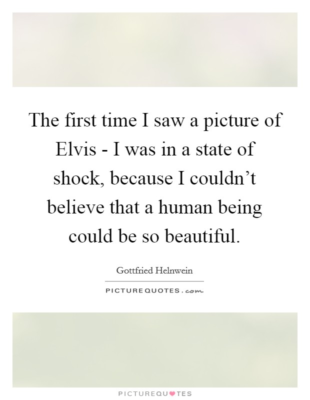 The first time I saw a picture of Elvis - I was in a state of shock, because I couldn't believe that a human being could be so beautiful Picture Quote #1