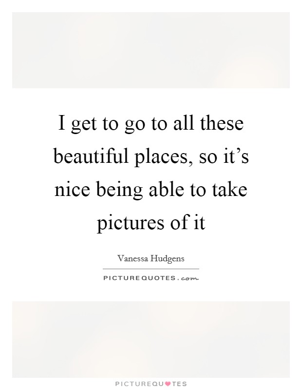 I get to go to all these beautiful places, so it's nice being able to take pictures of it Picture Quote #1