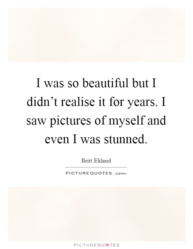 I was so beautiful but I didn't realise it for years. I saw pictures of myself and even I was stunned Picture Quote #1