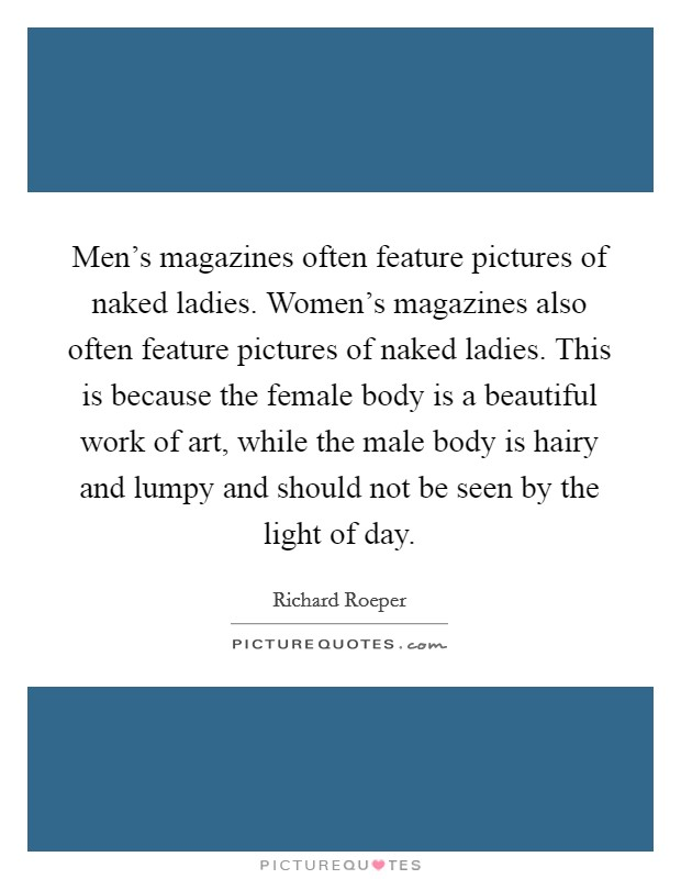 Men's magazines often feature pictures of naked ladies. Women's magazines also often feature pictures of naked ladies. This is because the female body is a beautiful work of art, while the male body is hairy and lumpy and should not be seen by the light of day Picture Quote #1