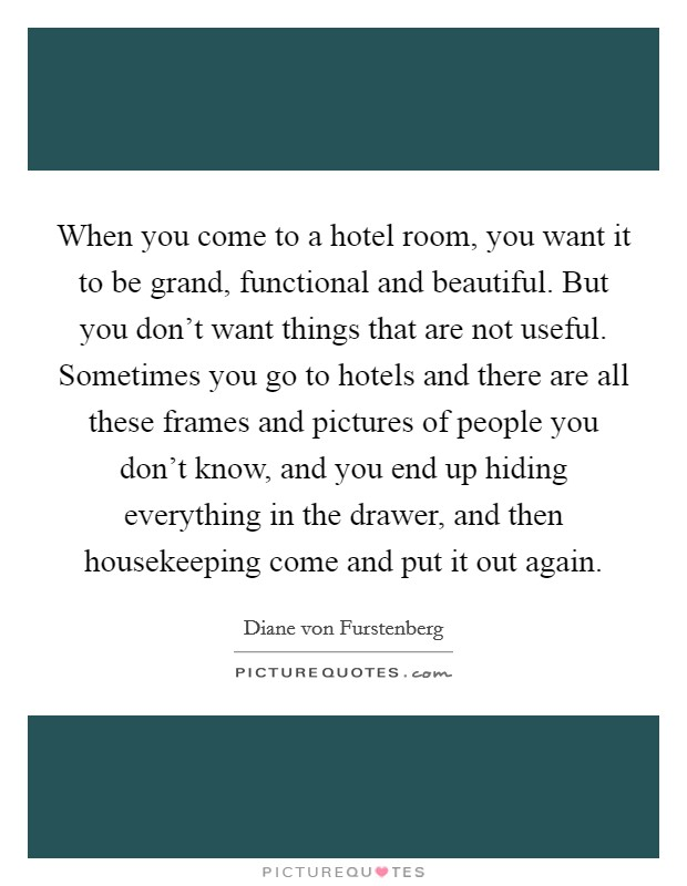 When you come to a hotel room, you want it to be grand, functional and beautiful. But you don't want things that are not useful. Sometimes you go to hotels and there are all these frames and pictures of people you don't know, and you end up hiding everything in the drawer, and then housekeeping come and put it out again Picture Quote #1