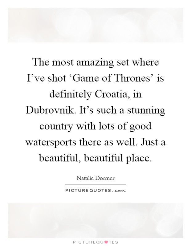 The most amazing set where I've shot 'Game of Thrones' is definitely Croatia, in Dubrovnik. It's such a stunning country with lots of good watersports there as well. Just a beautiful, beautiful place Picture Quote #1